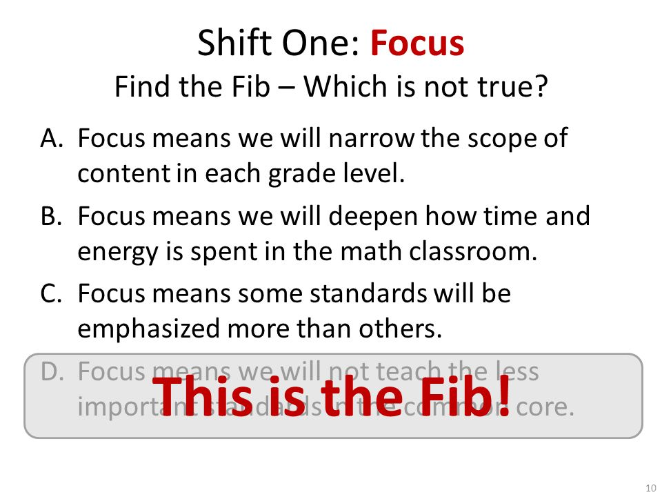 Shift One: Focus Find the Fib – Which is not true? A.Focus means we will narrow the scope of content in each grade level. B.Focus means we will deepen
