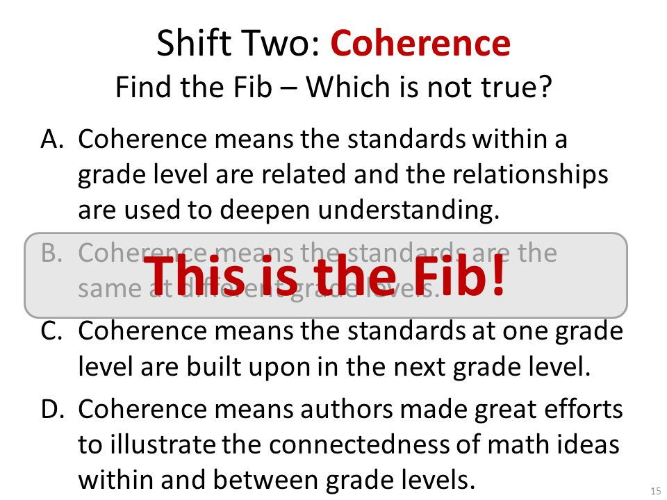 Shift Two: Coherence Find the Fib – Which is not true? A.Coherence means the standards within a grade level are related and the relationships are used