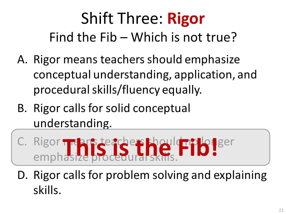 Shift Three: Rigor Find the Fib – Which is not true? A.Rigor means teachers should emphasize conceptual understanding, application, and procedural ski