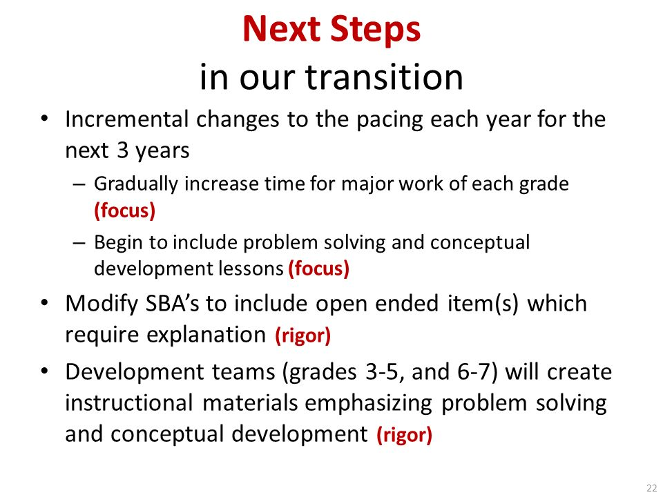 Next Steps in our transition Incremental changes to the pacing each year for the next 3 years – Gradually increase time for major work of each grade (
