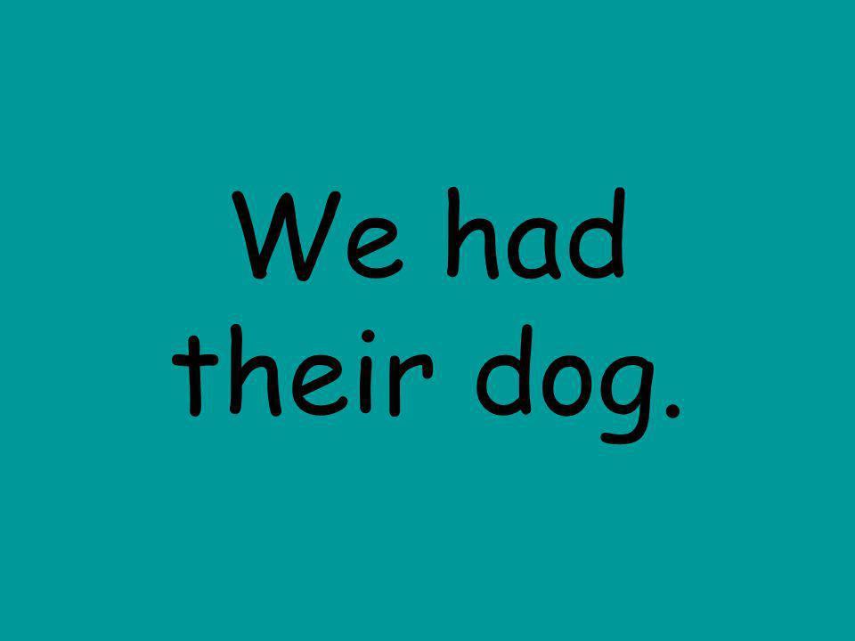 We had their dog.
