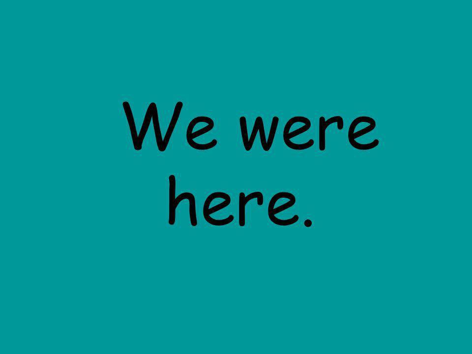 We were here.