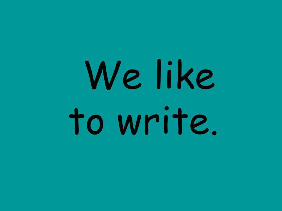 We like to write.
