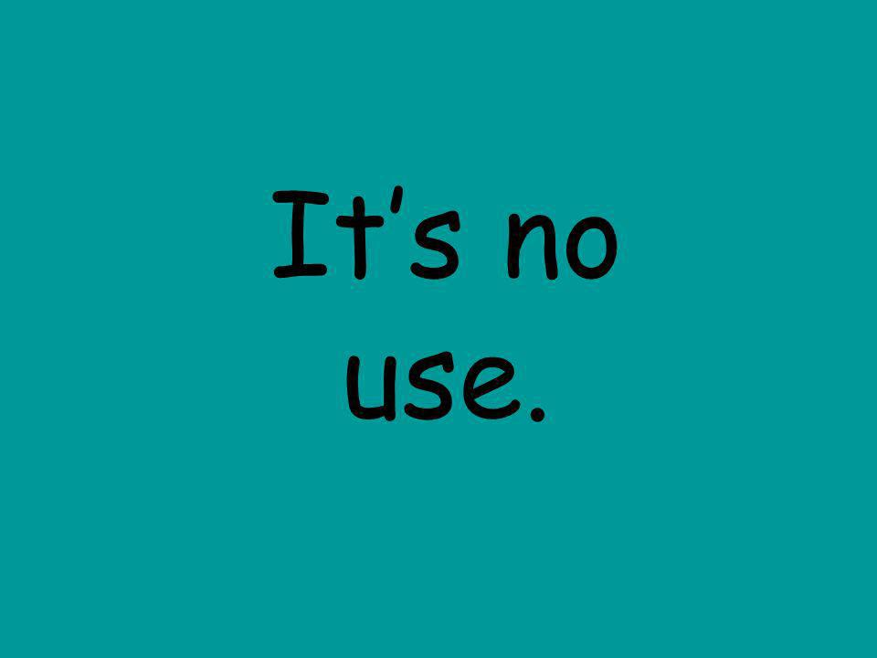 Its no use.