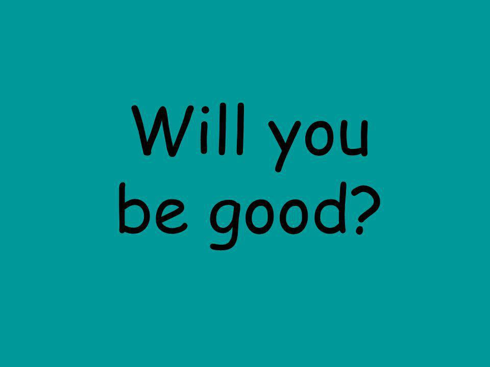 Will you be good?