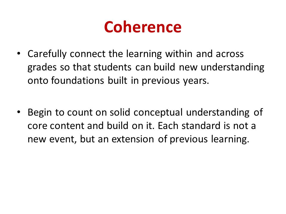Coherence Carefully connect the learning within and across grades so that students can build new understanding onto foundations built in previous years.