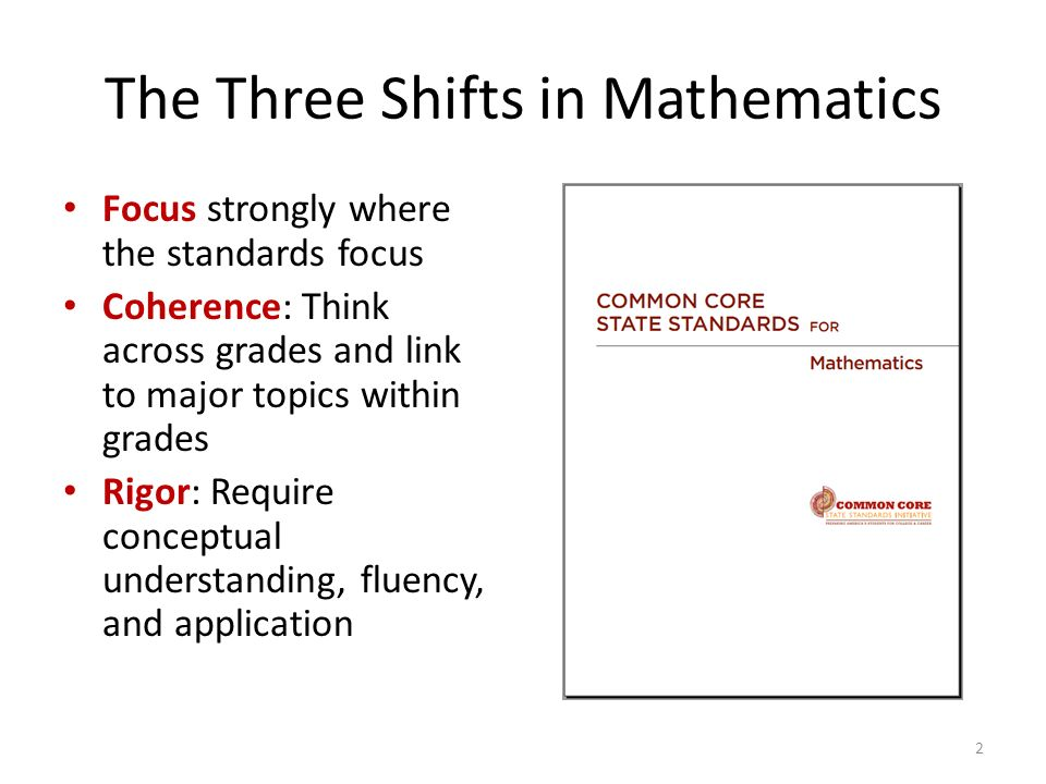 The Three Shifts in Mathematics Focus strongly where the standards focus Coherence: Think across grades and link to major topics within grades Rigor: Require conceptual understanding, fluency, and application 2