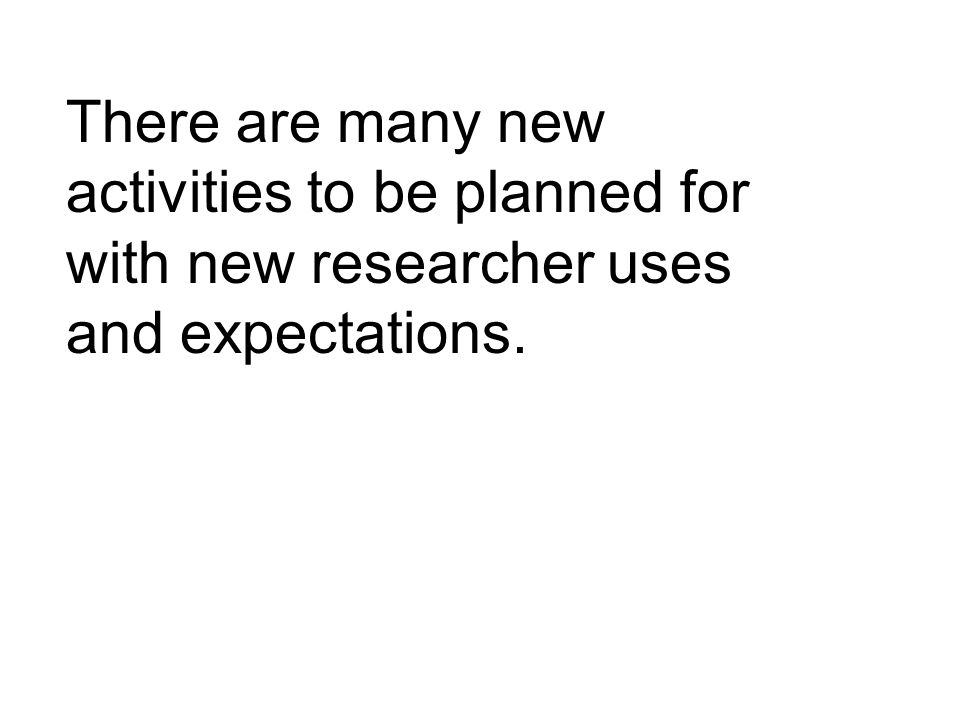 There are many new activities to be planned for with new researcher uses and expectations.