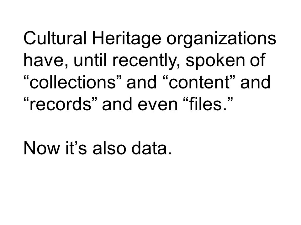 Cultural Heritage organizations have, until recently, spoken of collections and content and records and even files.