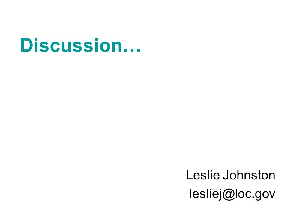 Discussion… Leslie Johnston lesliej@loc.gov
