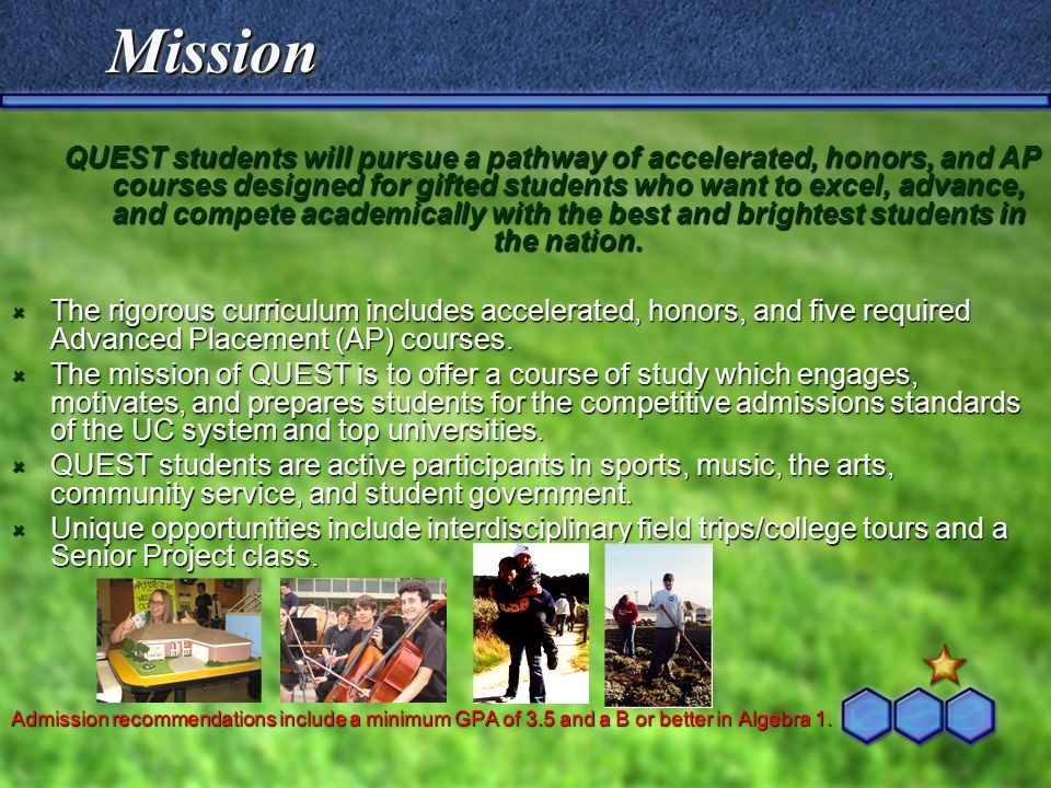 MissionMission QUEST students will pursue a pathway of accelerated, honors, and AP courses designed for gifted students who want to excel, advance, an