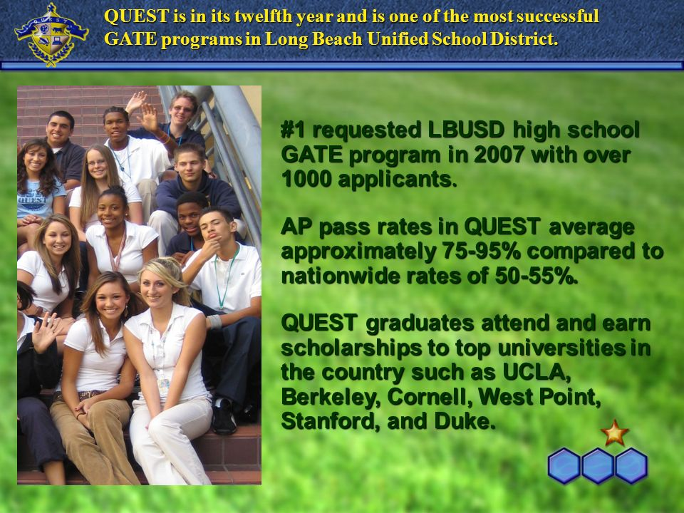 QUEST is in its twelfth year and is one of the most successful GATE programs in Long Beach Unified School District. #1 requested LBUSD high school GAT