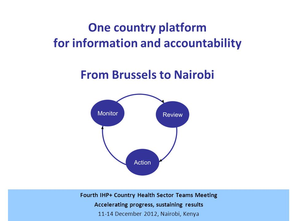 One country platform for information and accountability From Brussels to Nairobi Fourth IHP+ Country Health Sector Teams Meeting Accelerating progress