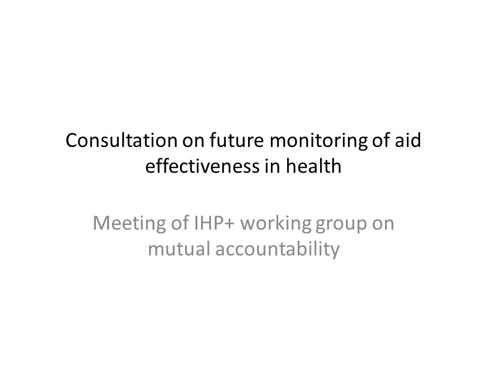 Consultation on future monitoring of aid effectiveness in health Meeting of IHP+ working group on mutual accountability