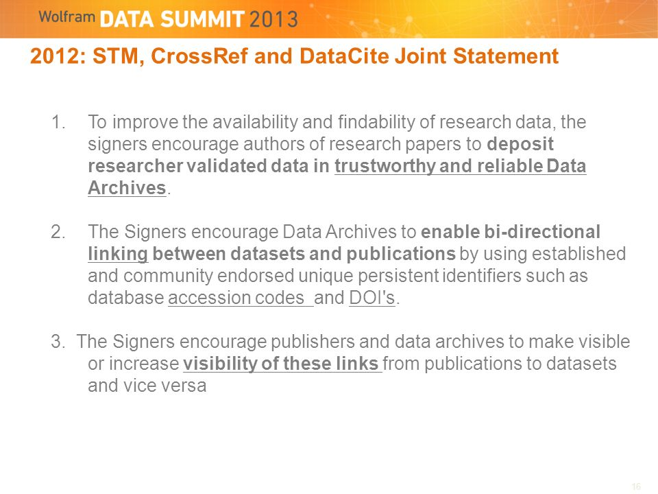2012: STM, CrossRef and DataCite Joint Statement 1.To improve the availability and findability of research data, the signers encourage authors of research papers to deposit researcher validated data in trustworthy and reliable Data Archives.