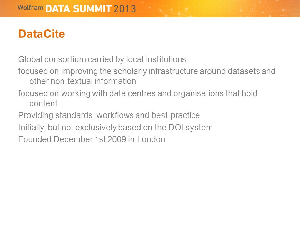 DataCite Global consortium carried by local institutions focused on improving the scholarly infrastructure around datasets and other non-textual information focused on working with data centres and organisations that hold content Providing standards, workflows and best-practice Initially, but not exclusively based on the DOI system Founded December 1st 2009 in London