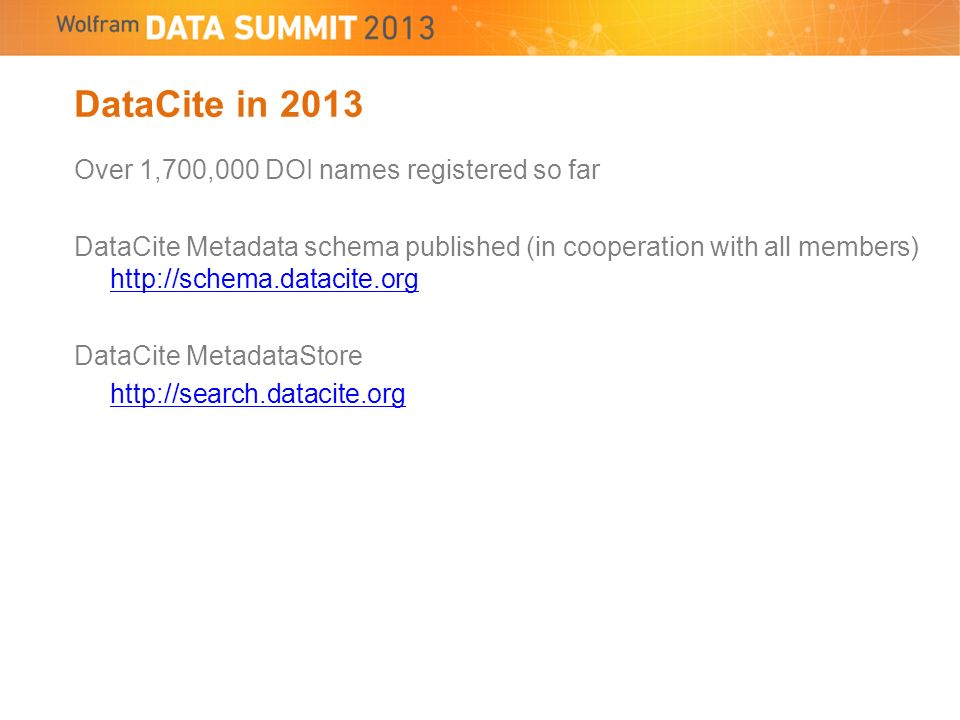 Over 1,700,000 DOI names registered so far DataCite Metadata schema published (in cooperation with all members) http://schema.datacite.org http://schema.datacite.org DataCite MetadataStore http://search.datacite.org DataCite in 2013