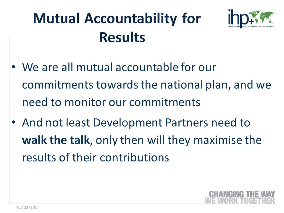 We are all mutual accountable for our commitments towards the national plan, and we need to monitor our commitments And not least Development Partners need to walk the talk, only then will they maximise the results of their contributions Mutual Accountability for Results 07/02/2014