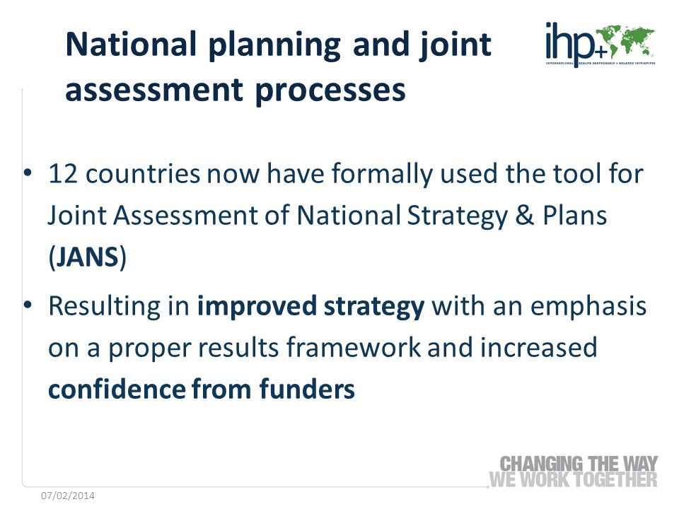 12 countries now have formally used the tool for Joint Assessment of National Strategy & Plans (JANS) Resulting in improved strategy with an emphasis on a proper results framework and increased confidence from funders National planning and joint assessment processes 07/02/2014