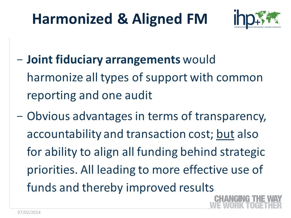 ­ Joint fiduciary arrangements would harmonize all types of support with common reporting and one audit ­ Obvious advantages in terms of transparency,