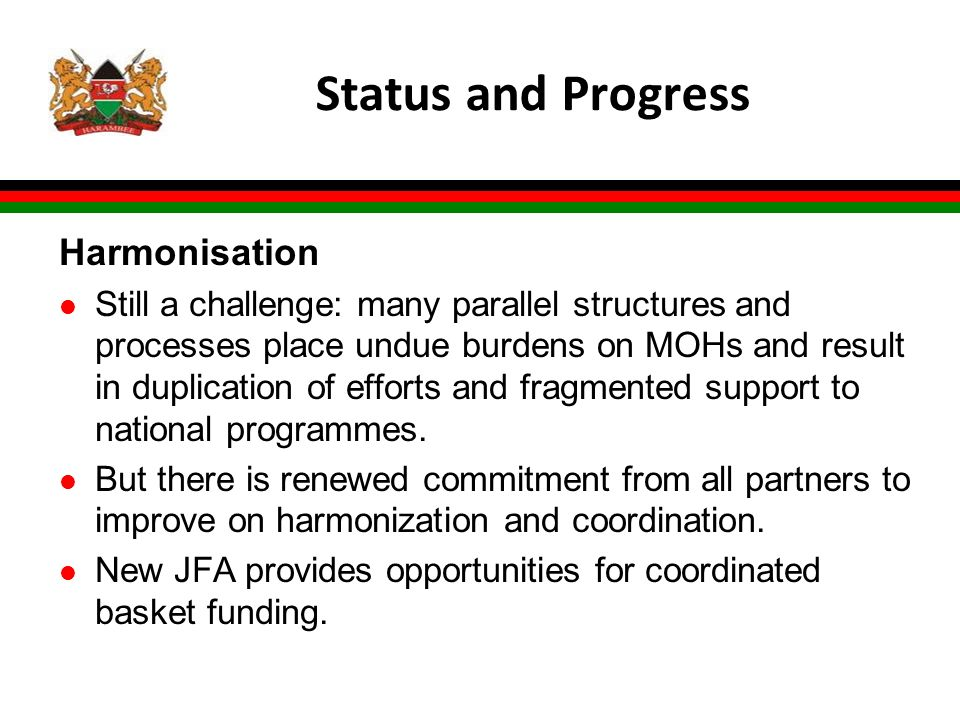 Status and Progress Harmonisation l Still a challenge: many parallel structures and processes place undue burdens on MOHs and result in duplication of efforts and fragmented support to national programmes.