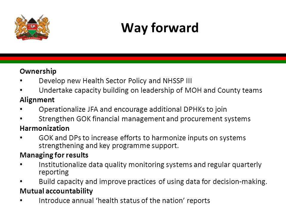 Way forward Ownership Develop new Health Sector Policy and NHSSP III Undertake capacity building on leadership of MOH and County teams Alignment Operationalize JFA and encourage additional DPHKs to join Strengthen GOK financial management and procurement systems Harmonization GOK and DPs to increase efforts to harmonize inputs on systems strengthening and key programme support.