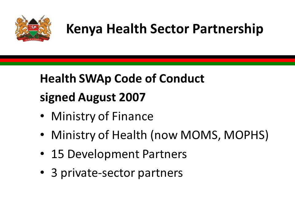 Kenya Health Sector Partnership Health SWAp Code of Conduct signed August 2007 Ministry of Finance Ministry of Health (now MOMS, MOPHS) 15 Development Partners 3 private-sector partners