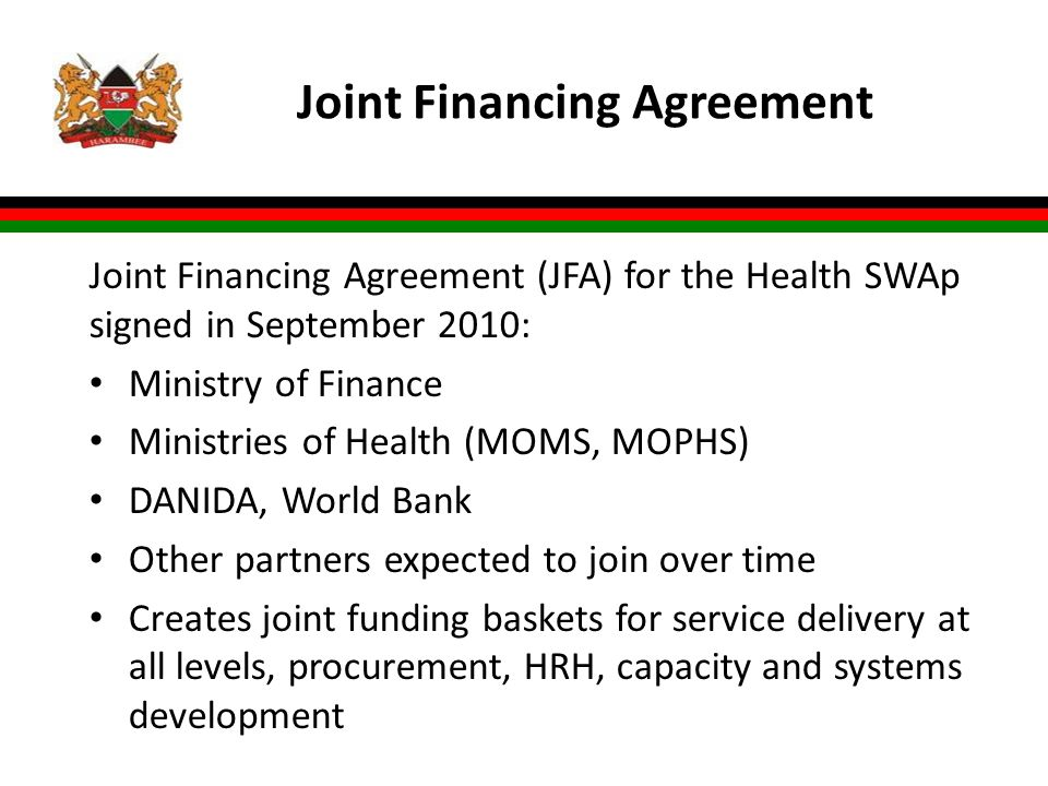 Joint Financing Agreement Joint Financing Agreement (JFA) for the Health SWAp signed in September 2010: Ministry of Finance Ministries of Health (MOMS