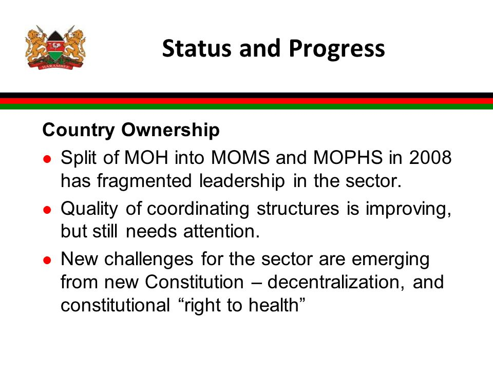 Status and Progress Country Ownership l Split of MOH into MOMS and MOPHS in 2008 has fragmented leadership in the sector. l Quality of coordinating st
