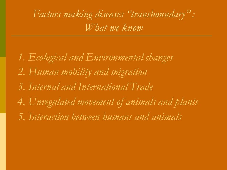 Factors making diseases transboundary : What we know 1. Ecological and Environmental changes 2. Human mobility and migration 3. Internal and Internati