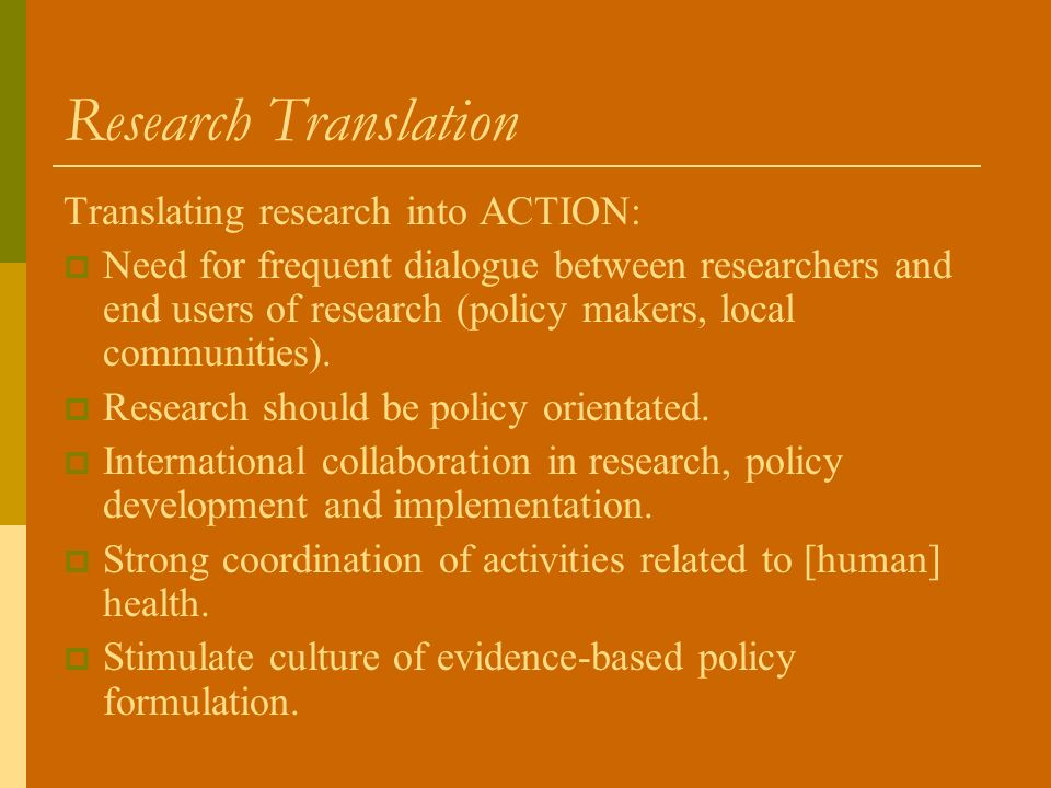 Research Translation Translating research into ACTION: Need for frequent dialogue between researchers and end users of research (policy makers, local