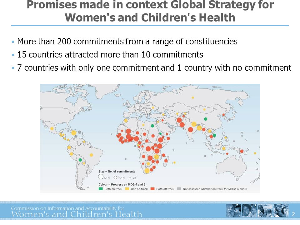 2 Promises made in context Global Strategy for Women s and Children s Health More than 200 commitments from a range of constituencies 15 countries attracted more than 10 commitments 7 countries with only one commitment and 1 country with no commitment