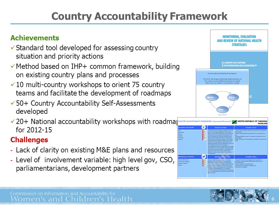 6 Country Accountability Framework Achievements Standard tool developed for assessing country situation and priority actions Method based on IHP+ common framework, building on existing country plans and processes 10 multi-country workshops to orient 75 country teams and facilitate the development of roadmaps 50+ Country Accountability Self-Assessments developed 20+ National accountability workshops with roadmaps for 2012-15 Challenges - Lack of clarity on existing M&E plans and resources - Level of involvement variable: high level gov, CSO, parliamentarians, development partners