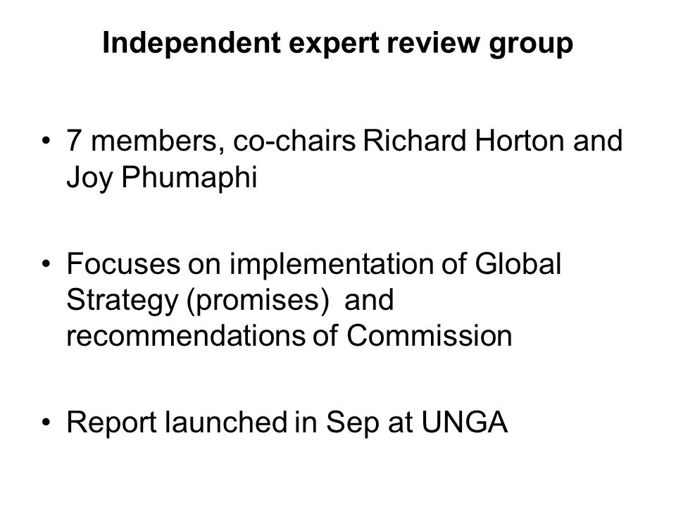 Independent expert review group 7 members, co-chairs Richard Horton and Joy Phumaphi Focuses on implementation of Global Strategy (promises) and recom