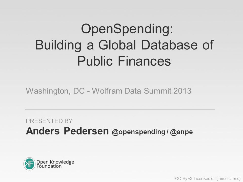 OpenSpending: Building a Global Database of Public Finances Washington, DC - Wolfram Data Summit 2013 Anders  PRESENTED BY CC-By v3 Licensed (all jurisdictions)