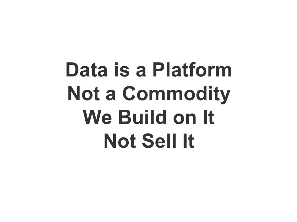 Data is a Platform Not a Commodity We Build on It Not Sell It