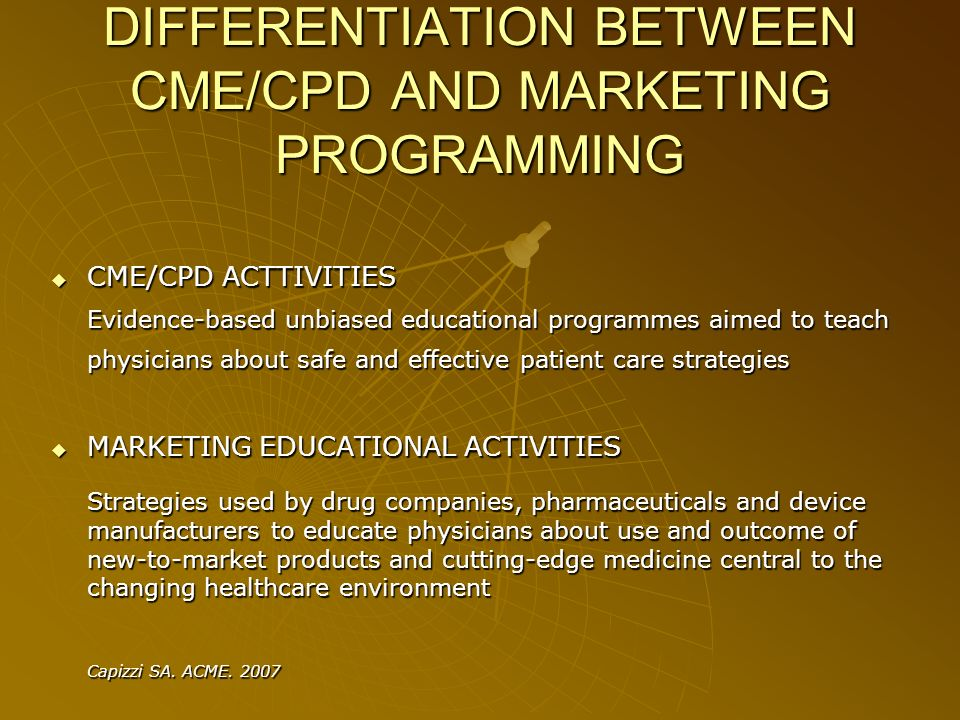 DIFFERENTIATION BETWEEN CME/CPD AND MARKETING PROGRAMMING CME/CPD ACTTIVITIES CME/CPD ACTTIVITIES Evidence-based unbiased educational programmes aimed to teach physicians about safe and effective patient care strategies MARKETING EDUCATIONAL ACTIVITIES MARKETING EDUCATIONAL ACTIVITIES Strategies used by drug companies, pharmaceuticals and device manufacturers to educate physicians about use and outcome of new-to-market products and cutting-edge medicine central to the changing healthcare environment Capizzi SA.