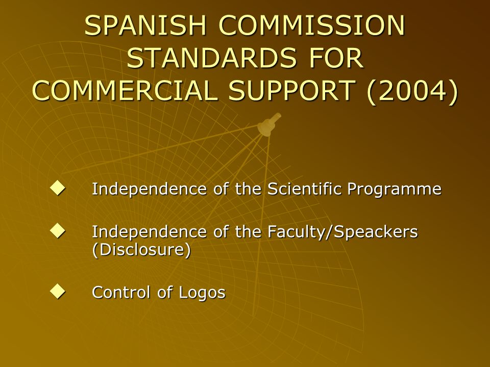 SPANISH COMMISSION STANDARDS FOR COMMERCIAL SUPPORT (2004) Independence of the Scientific Programme Independence of the Scientific Programme Independence of the Faculty/Speackers (Disclosure) Independence of the Faculty/Speackers (Disclosure) Control of Logos Control of Logos