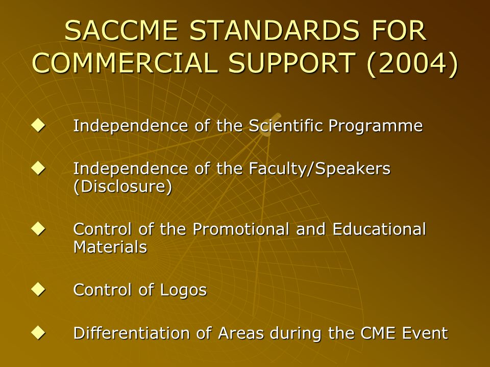 SACCME STANDARDS FOR COMMERCIAL SUPPORT (2004) Independence of the Scientific Programme Independence of the Scientific Programme Independence of the Faculty/Speakers (Disclosure) Independence of the Faculty/Speakers (Disclosure) Control of the Promotional and Educational Materials Control of the Promotional and Educational Materials Control of Logos Control of Logos Differentiation of Areas during the CME Event Differentiation of Areas during the CME Event