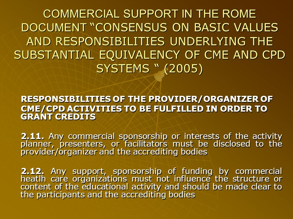 COMMERCIAL SUPPORT IN THE ROME DOCUMENT CONSENSUS ON BASIC VALUES AND RESPONSIBILITIES UNDERLYING THE SUBSTANTIAL EQUIVALENCY OF CME AND CPD SYSTEMS (2005) RESPONSIBILITIES OF THE PROVIDER/ORGANIZER OF CME/CPD ACTIVITIES TO BE FULFILLED IN ORDER TO GRANT CREDITS 2.11.