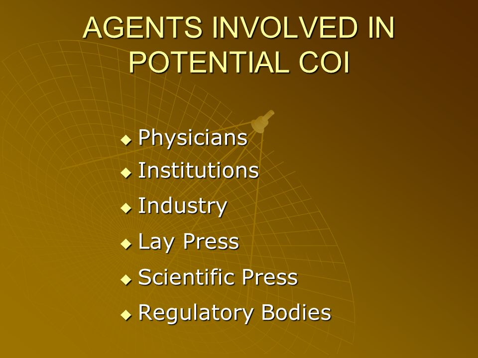 AGENTS INVOLVED IN POTENTIAL COI Physicians Physicians Institutions Institutions Industry Industry Lay Press Lay Press Scientific Press Scientific Press Regulatory Bodies Regulatory Bodies