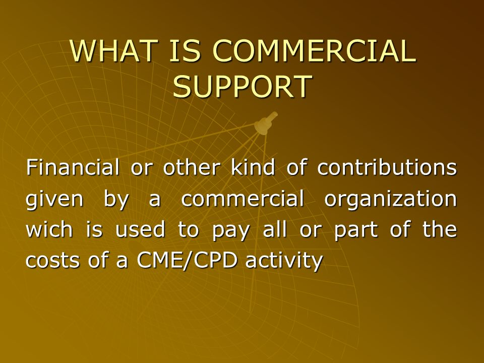 WHAT IS COMMERCIAL SUPPORT Financial or other kind of contributions given by a commercial organization wich is used to pay all or part of the costs of a CME/CPD activity