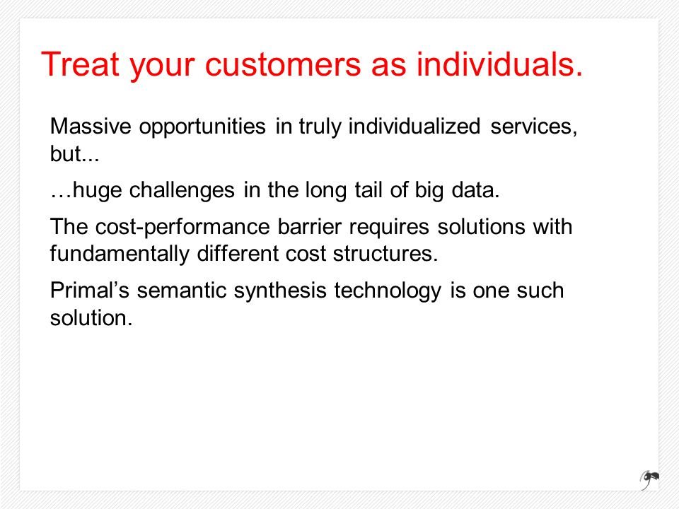 Treat your customers as individuals. Massive opportunities in truly individualized services, but... …huge challenges in the long tail of big data. The