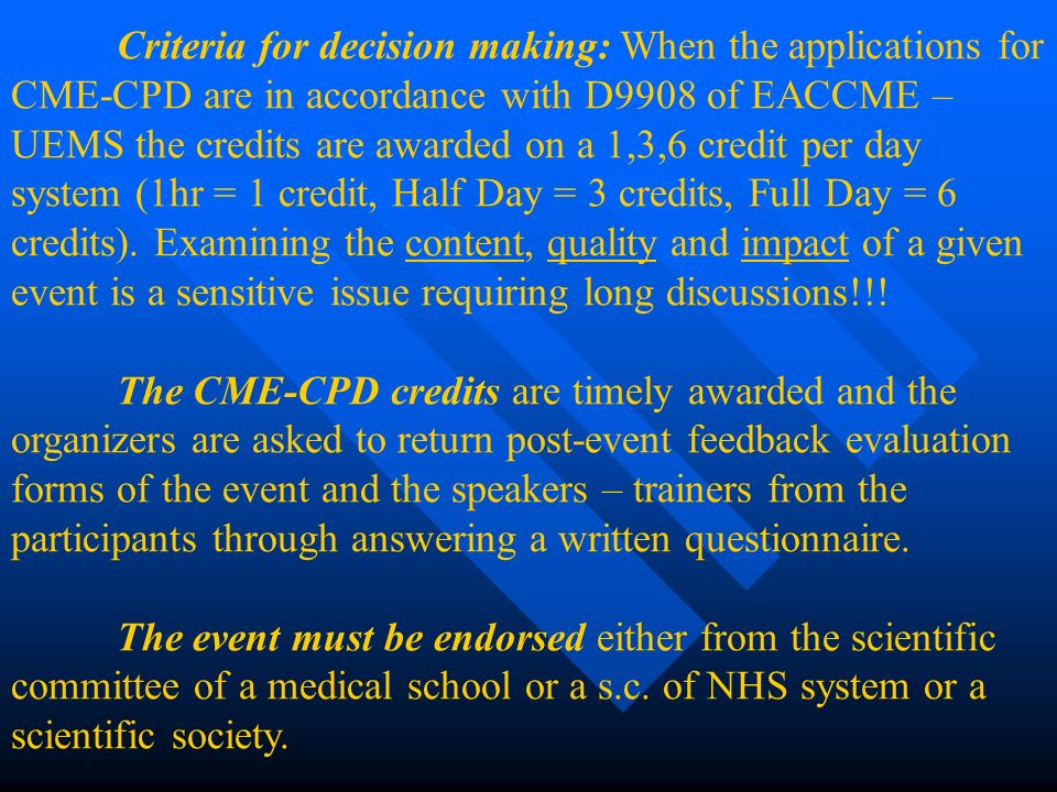 Criteria for decision making: When the applications for CME-CPD are in accordance with D9908 of EACCME – UEMS the credits are awarded on a 1,3,6 credit per day system (1hr = 1 credit, Half Day = 3 credits, Full Day = 6 credits).