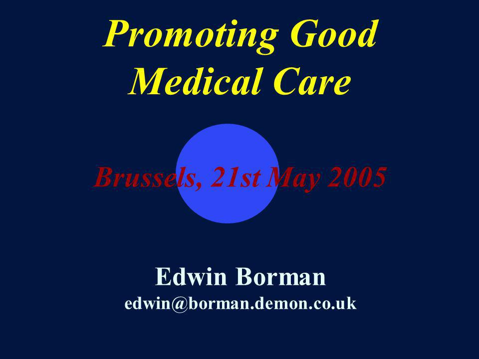 Promoting Good Medical Care Brussels, 21st May 2005 Edwin Borman edwin@borman.demon.co.uk