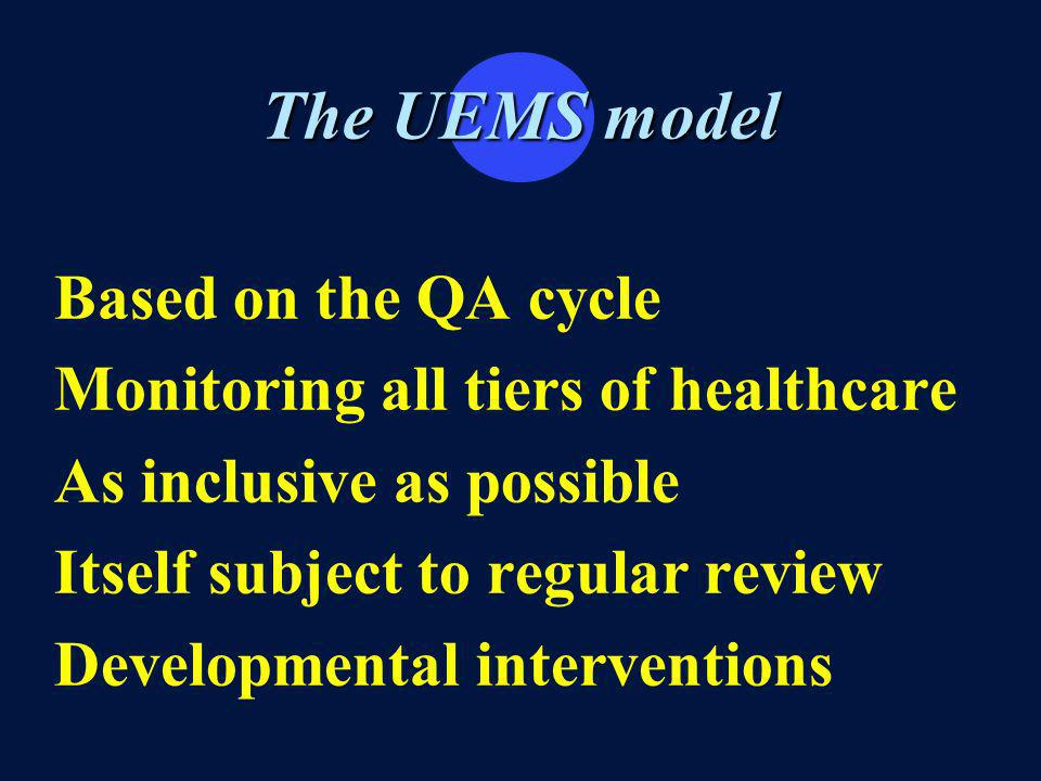 The UEMS model Based on the QA cycle Monitoring all tiers of healthcare As inclusive as possible Itself subject to regular review Developmental interventions
