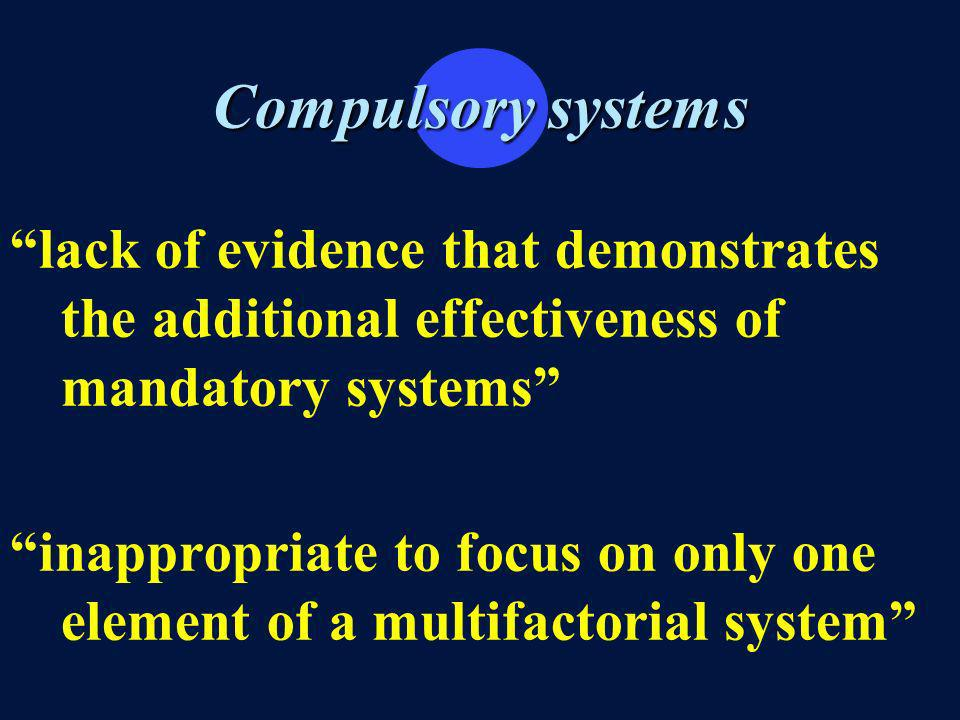 Compulsory systems lack of evidence that demonstrates the additional effectiveness of mandatory systems inappropriate to focus on only one element of a multifactorial system
