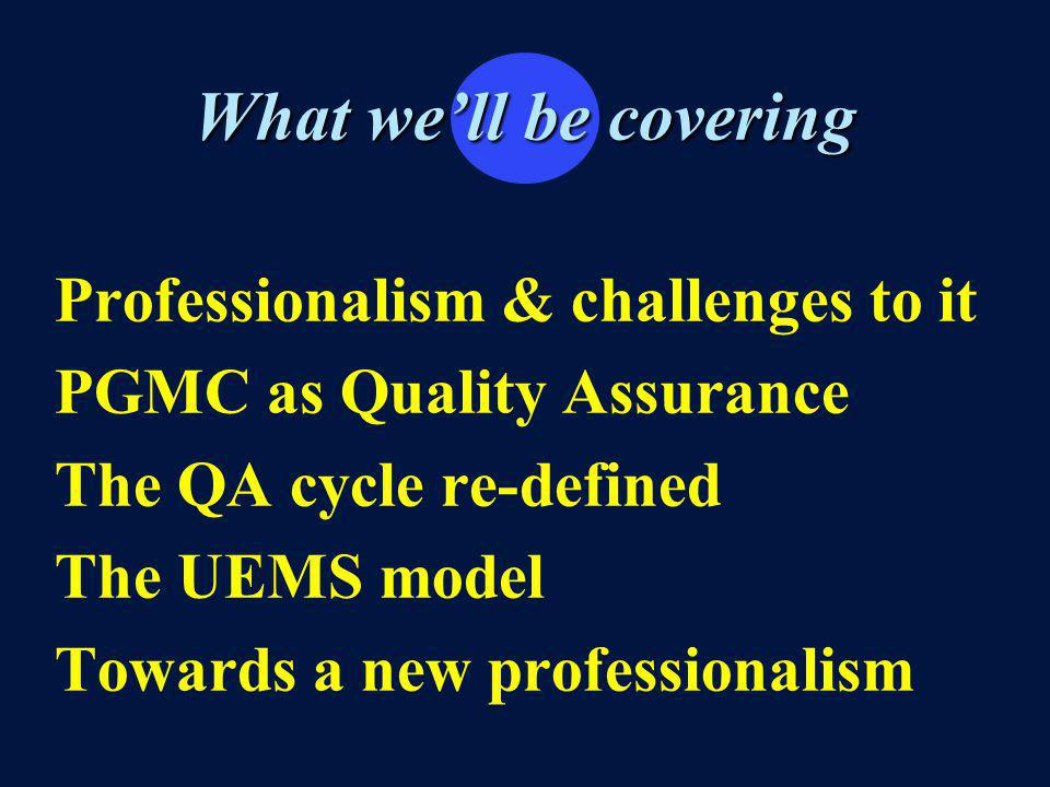 What well be covering Professionalism & challenges to it PGMC as Quality Assurance The QA cycle re-defined The UEMS model Towards a new professionalism