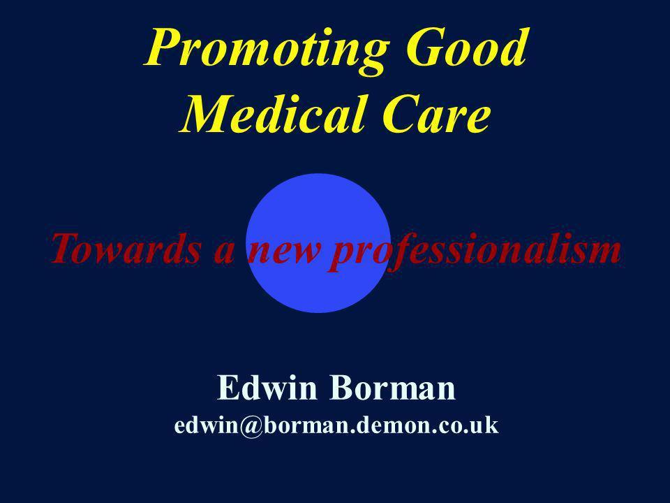 Promoting Good Medical Care Towards a new professionalism Edwin Borman edwin@borman.demon.co.uk