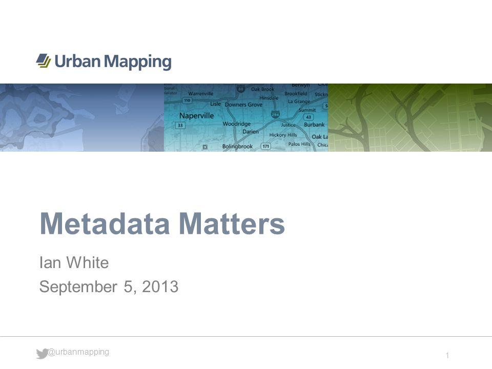 1 @urbanmapping Metadata Matters Ian White September 5, 2013